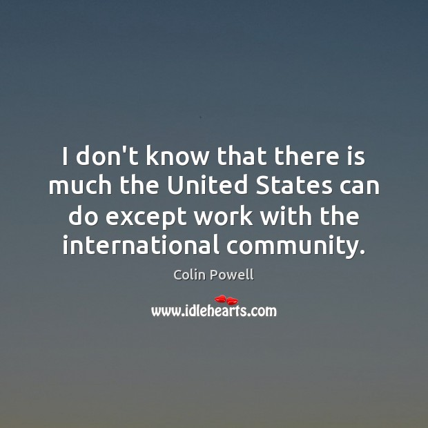 I don't know that there is much the United States can do Colin Powell Picture Quote