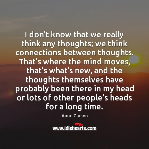 I don't know that we really think any thoughts; we think connections Image