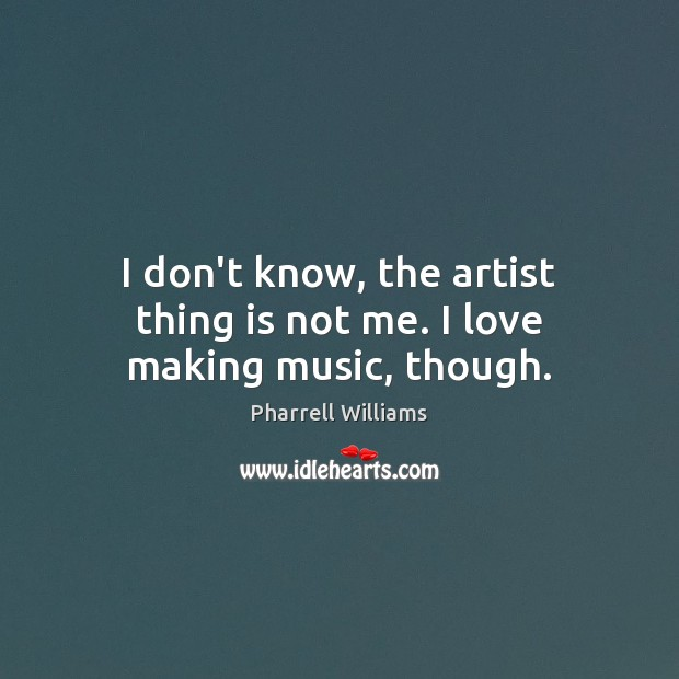 I don't know, the artist thing is not me. I love making music, though. Making Love Quotes Image