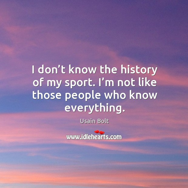 I don't know the history of my sport. I'm not like those people who know everything. Usain Bolt Picture Quote