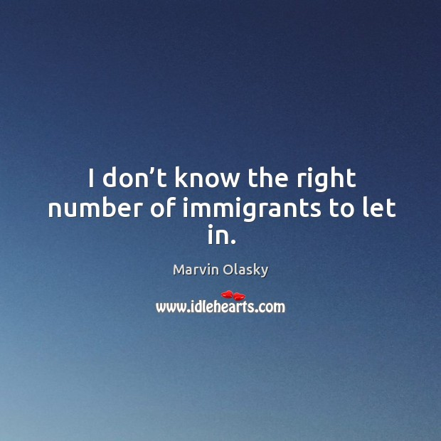 I don't know the right number of immigrants to let in. Marvin Olasky Picture Quote
