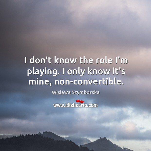 I don't know the role I'm playing. I only know it's mine, non-convertible. Wislawa Szymborska Picture Quote