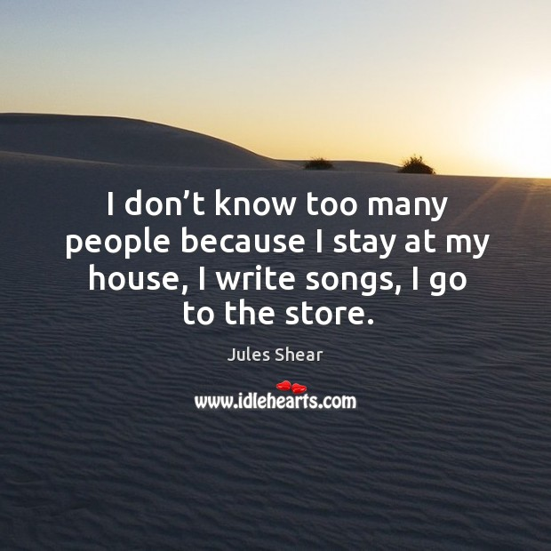I don't know too many people because I stay at my house, I write songs, I go to the store. Image
