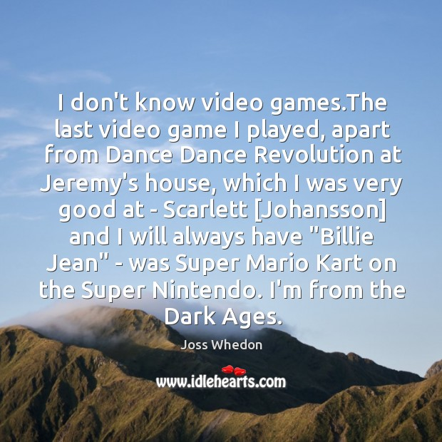 Image, I don't know video games.The last video game I played, apart