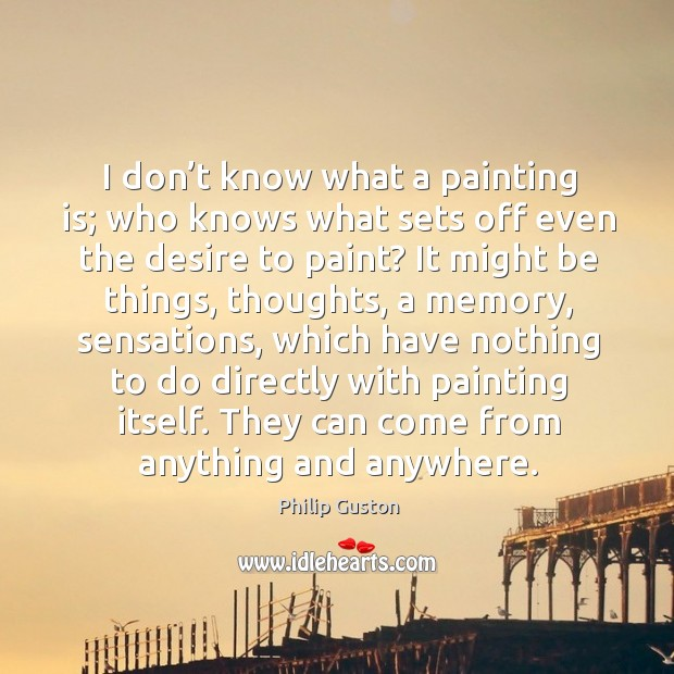 I don't know what a painting is; who knows what sets off even the desire to paint? Image