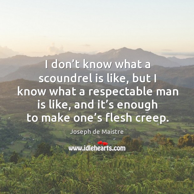 I don't know what a scoundrel is like, but I know what a respectable man is like Image