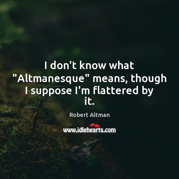 """I don't know what """"Altmanesque"""" means, though I suppose I'm flattered by it. Robert Altman Picture Quote"""