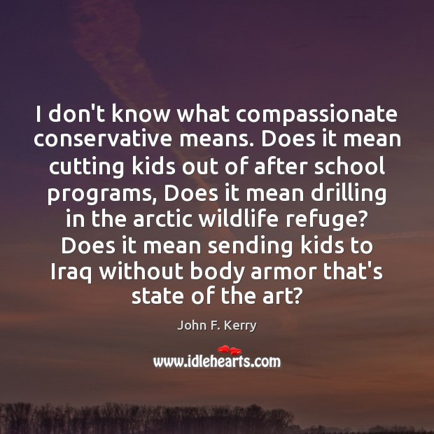 I don't know what compassionate conservative means. Does it mean cutting kids John F. Kerry Picture Quote
