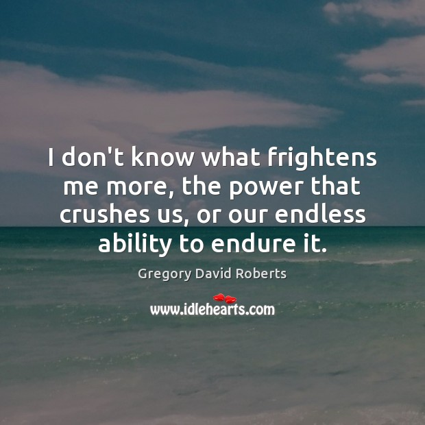 I don't know what frightens me more, the power that crushes us, Gregory David Roberts Picture Quote