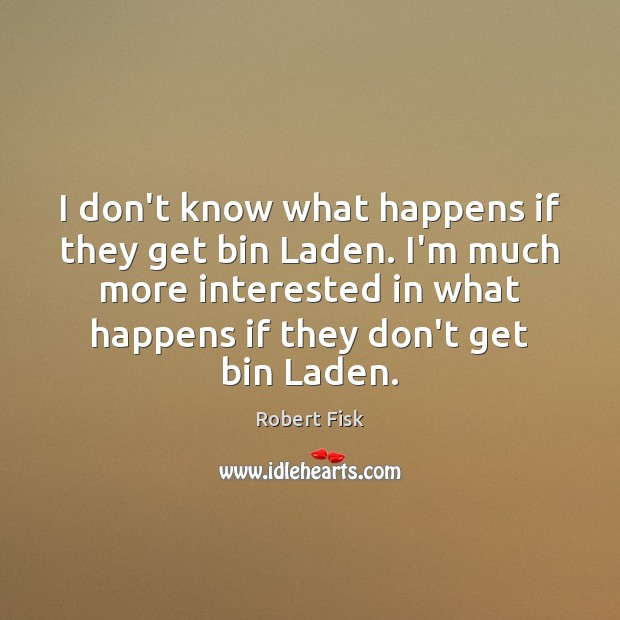 I don't know what happens if they get bin Laden. I'm much Image