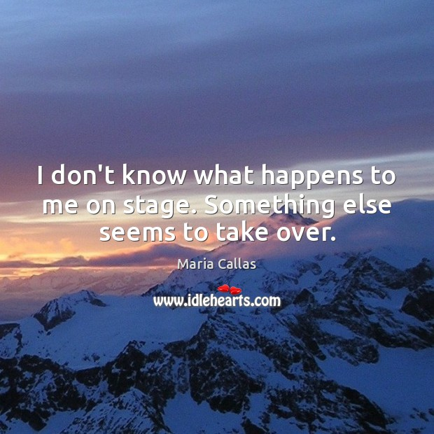 I don't know what happens to me on stage. Something else seems to take over. Maria Callas Picture Quote