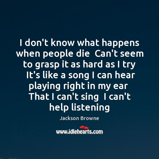 I don't know what happens when people die  Can't seem to grasp Jackson Browne Picture Quote