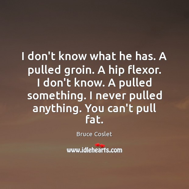 I don't know what he has. A pulled groin. A hip flexor. Image