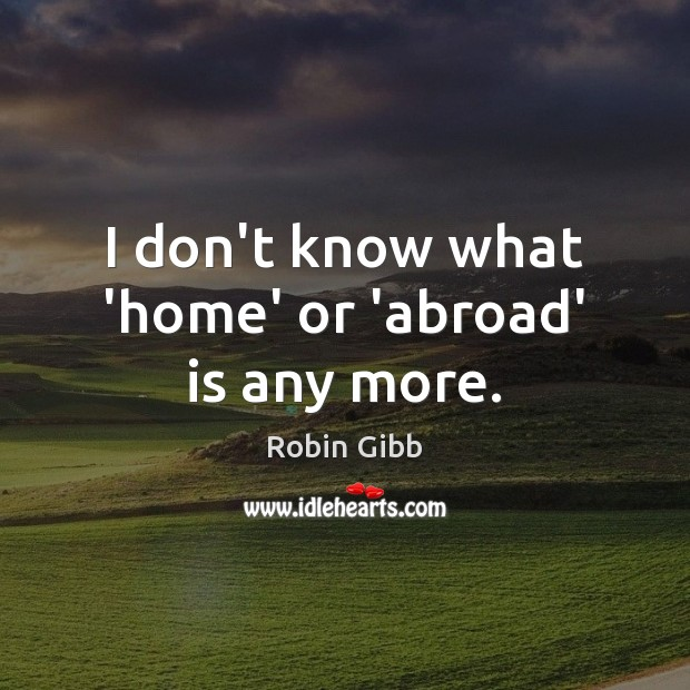 I don't know what 'home' or 'abroad' is any more. Robin Gibb Picture Quote
