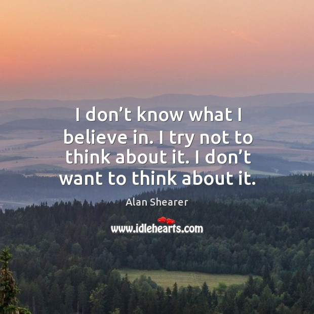 I don't know what I believe in. I try not to think about it. I don't want to think about it. Image