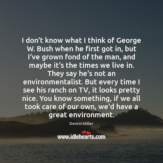 I don't know what I think of George W. Bush when he Dennis Miller Picture Quote