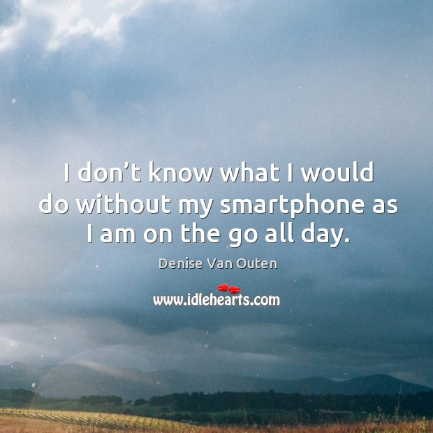 I don't know what I would do without my smartphone as I am on the go all day. Image