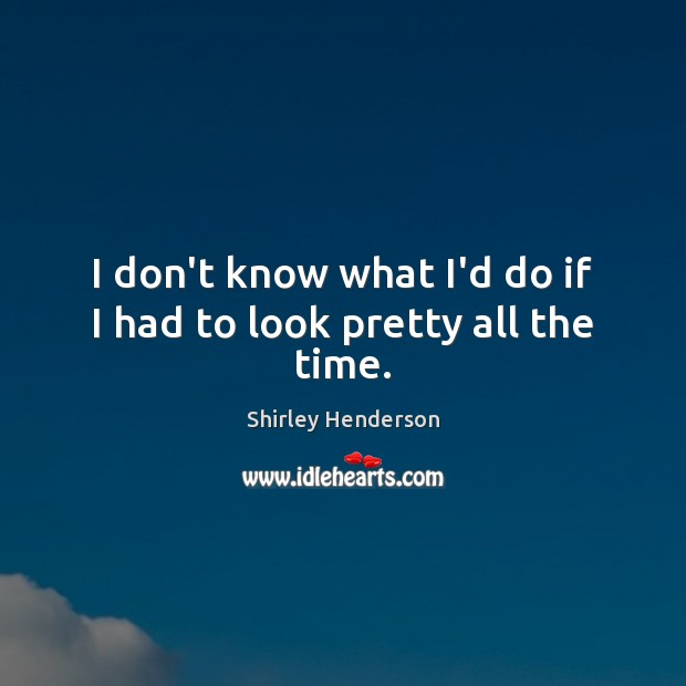 I don't know what I'd do if I had to look pretty all the time. Image