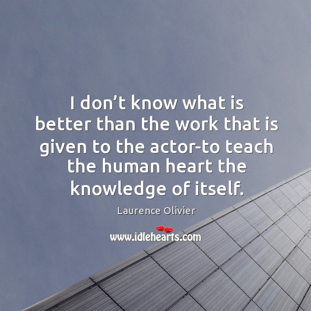 I don't know what is better than the work that is given to the actor-to teach the human Image
