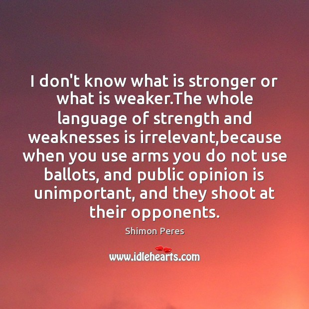 I don't know what is stronger or what is weaker.The whole Shimon Peres Picture Quote