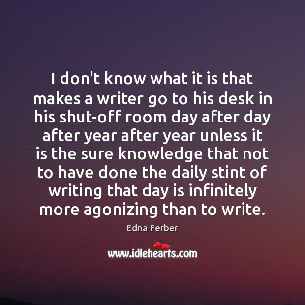 I don't know what it is that makes a writer go to Edna Ferber Picture Quote