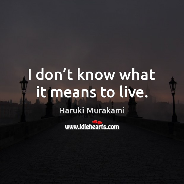 I don't know what it means to live. Image