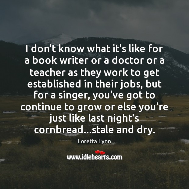 I don't know what it's like for a book writer or a Loretta Lynn Picture Quote