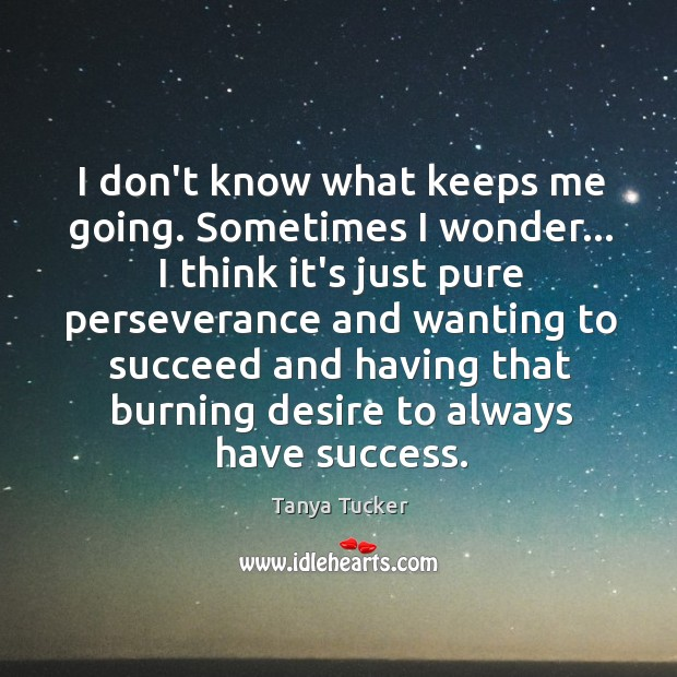 I don't know what keeps me going. Sometimes I wonder… I think Image
