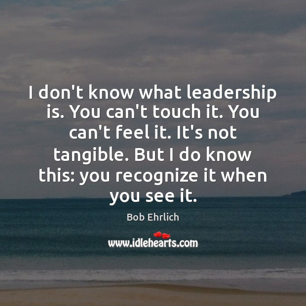 Image, I don't know what leadership is. You can't touch it. You can't