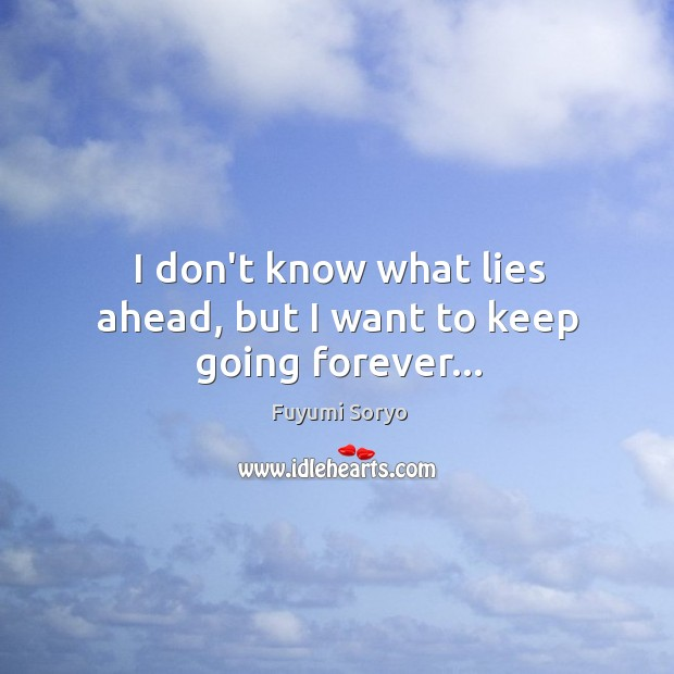 I don't know what lies ahead, but I want to keep going forever… Fuyumi Soryo Picture Quote