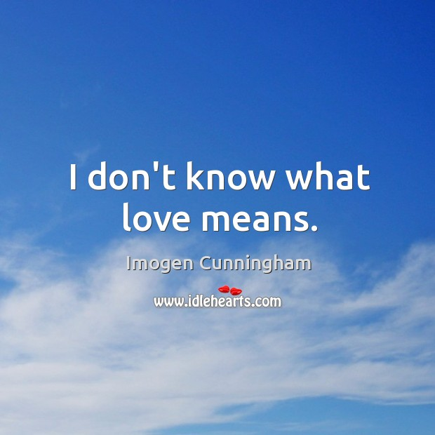 I don't know what love means. Imogen Cunningham Picture Quote