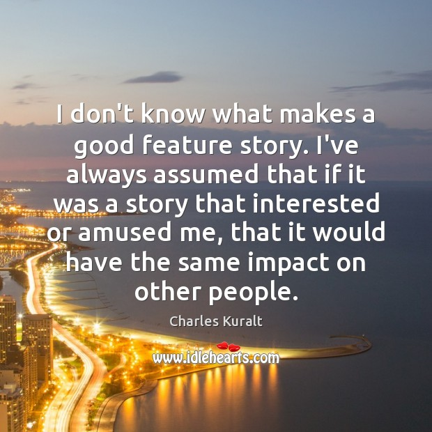 I don't know what makes a good feature story. I've always assumed Charles Kuralt Picture Quote