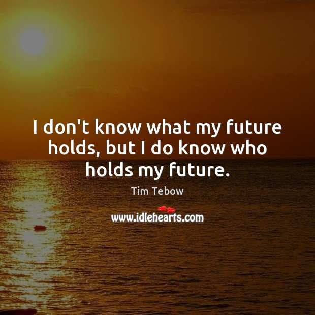 I don't know what my future holds, but I do know who holds my future. Tim Tebow Picture Quote