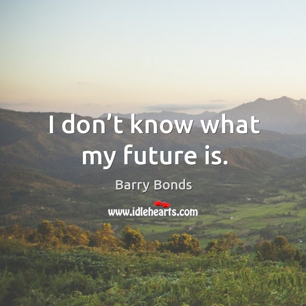 I don't know what my future is. Barry Bonds Picture Quote