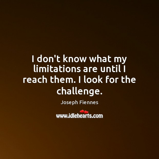 I don't know what my limitations are until I reach them. I look for the challenge. Image