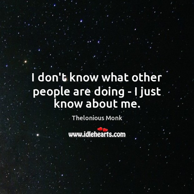 I don't know what other people are doing – I just know about me. Image