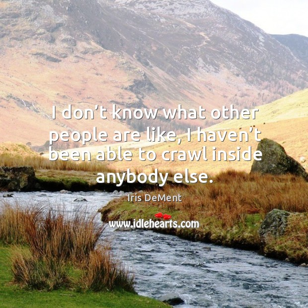 I don't know what other people are like, I haven't been able to crawl inside anybody else. Iris DeMent Picture Quote