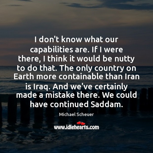 I don't know what our capabilities are. If I were there, I Michael Scheuer Picture Quote