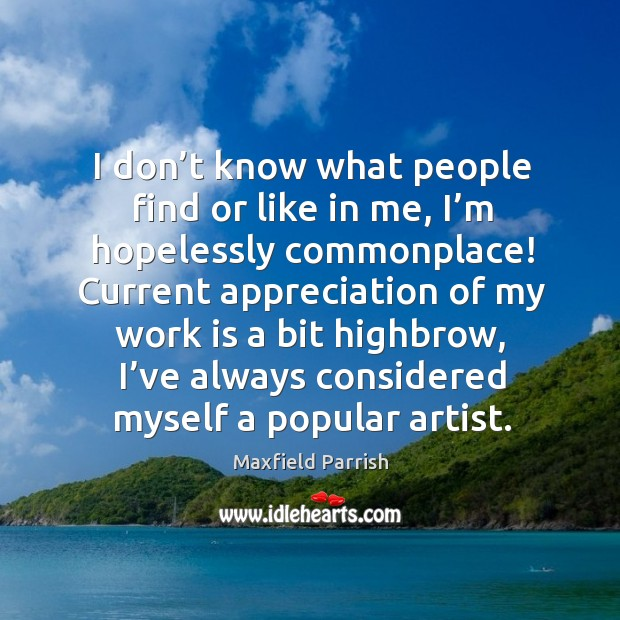 I don't know what people find or like in me, I'm hopelessly commonplace! Image