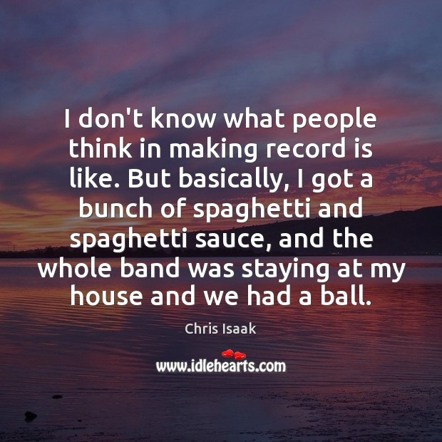 I don't know what people think in making record is like. But Chris Isaak Picture Quote