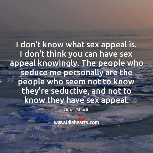 I don't know what sex appeal is. I don't think you can Image