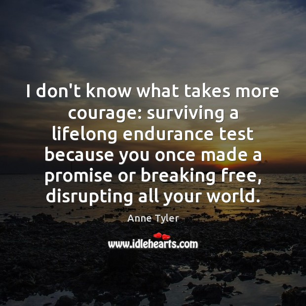 I don't know what takes more courage: surviving a lifelong endurance test Anne Tyler Picture Quote