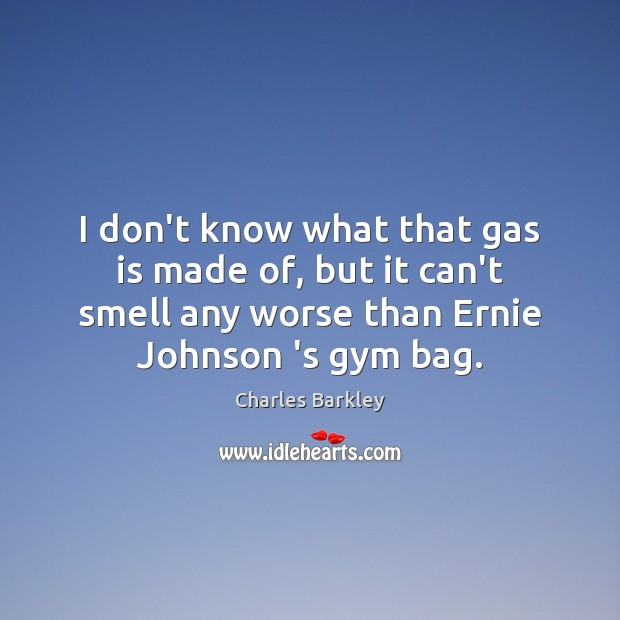 I don't know what that gas is made of, but it can't Charles Barkley Picture Quote
