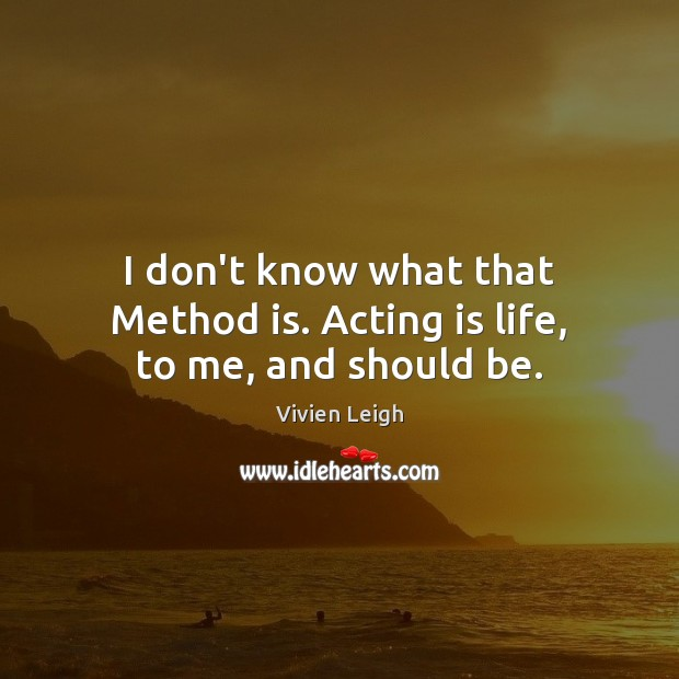 I don't know what that Method is. Acting is life, to me, and should be. Acting Quotes Image