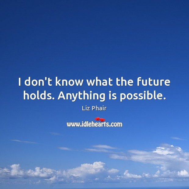 I don't know what the future holds. Anything is possible. Liz Phair Picture Quote