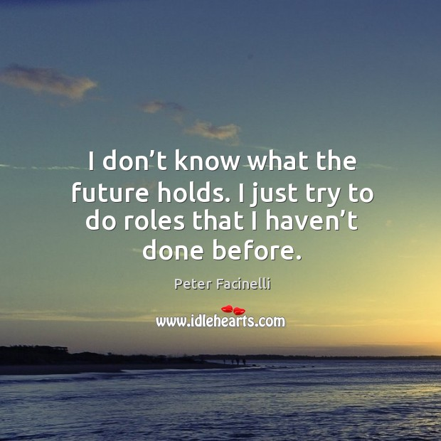 I don't know what the future holds. I just try to do roles that I haven't done before. Image