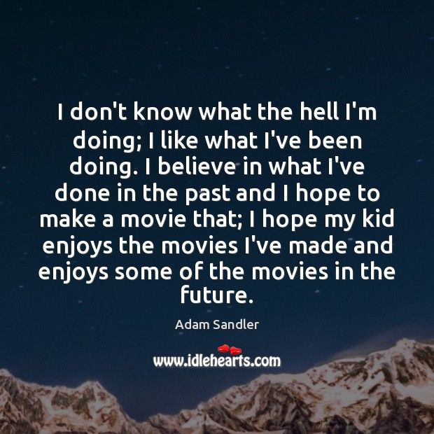 I don't know what the hell I'm doing; I like what I've Adam Sandler Picture Quote