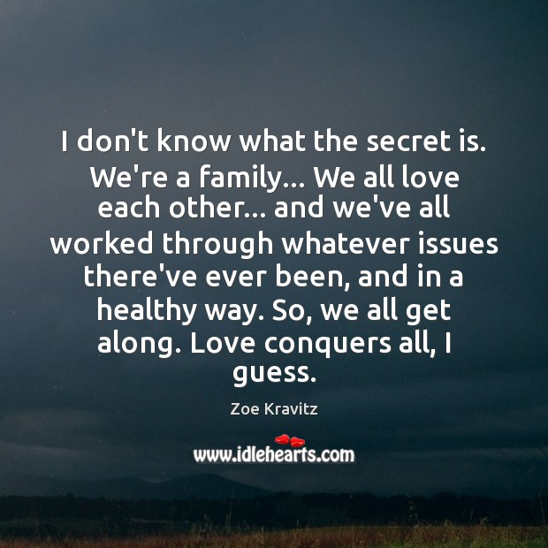 I don't know what the secret is. We're a family… We all Zoe Kravitz Picture Quote