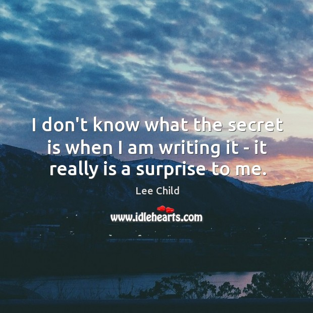 I don't know what the secret is when I am writing it – it really is a surprise to me. Image