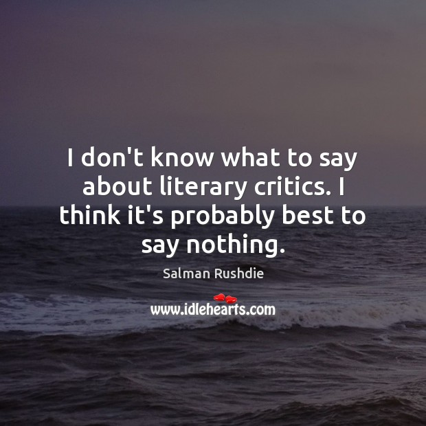 I don't know what to say about literary critics. I think it's Salman Rushdie Picture Quote